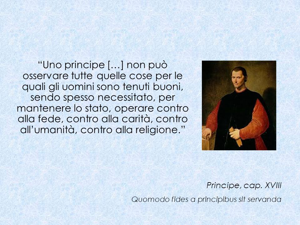 Uno principe […] non può osservare tutte quelle cose per le quali gli uomini sono tenuti buoni, sendo spesso necessitato, per mantenere lo stato, operare contro alla fede, contro alla carità, contro all'umanità, contro alla religione.